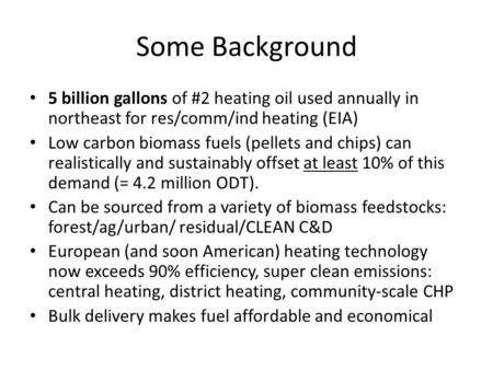 Some Background 5 billion gallons of #2 heating oil used annually in northeast for res/comm/ind heating (EIA) Low carbon biomass fuels (pellets and chips)