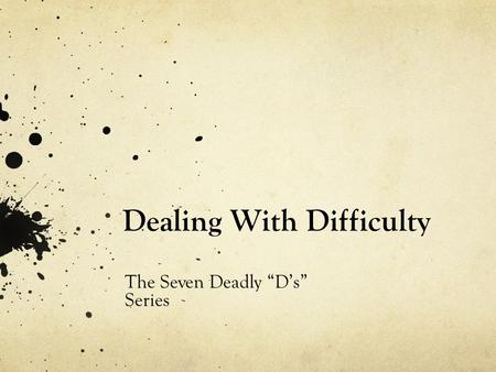 "Dealing With Difficulty The Seven Deadly ""D's"" Series."