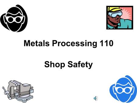 Metals Processing 110 Shop Safety Safety is no accident ! As you view these slides, you should realize that a major part of shop safety is based upon.