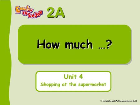 2A © Educational Publishing House Ltd How much …? Unit 4 Shopping at the supermarket.
