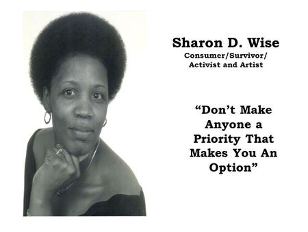 "Sharon D. Wise Consumer/Survivor/ Activist and Artist ""Don't Make Anyone a Priority That Makes You An Option"""