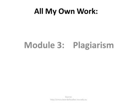 All My Own Work: Module 3: Plagiarism Source: