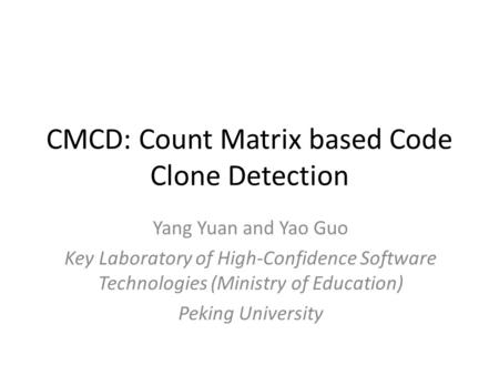 CMCD: Count Matrix based Code Clone Detection Yang Yuan and Yao Guo Key Laboratory of High-Confidence Software Technologies (Ministry of Education) Peking.