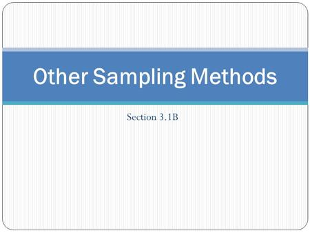 Section 3.1B Other Sampling Methods. Objective: To be able to understand and implement other sampling techniques including systematic, stratified, cluster,