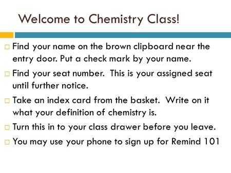 Welcome to Chemistry Class!  Find your name on the brown clipboard near the entry door. Put a check mark by your name.  Find your seat number. This is.