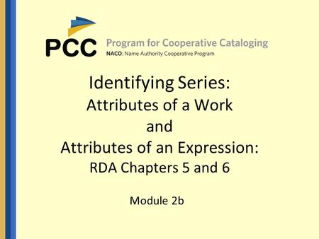 Identifying Series: Attributes of a Work and Attributes of an Expression: RDA Chapters 5 and 6 Module 2b.