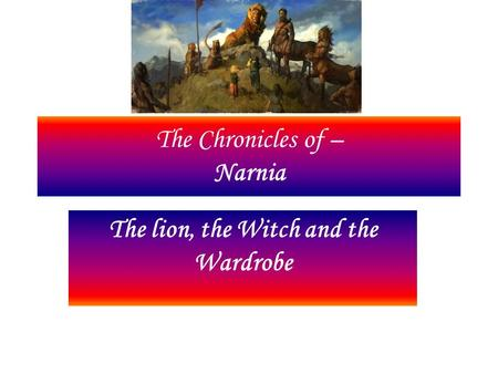 The Chronicles of – Narnia The lion, the Witch and the Wardrobe.