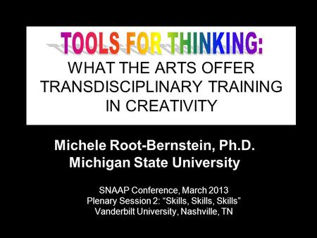 "(c) Michele Root-Bernstein 2013 WHAT THE ARTS OFFER TRANSDISCIPLINARY TRAINING IN CREATIVITY SNAAP Conference, March 2013 Plenary Session 2: ""Skills, Skills,"