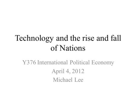 Technology and the rise and fall of Nations Y376 International Political Economy April 4, 2012 Michael Lee.