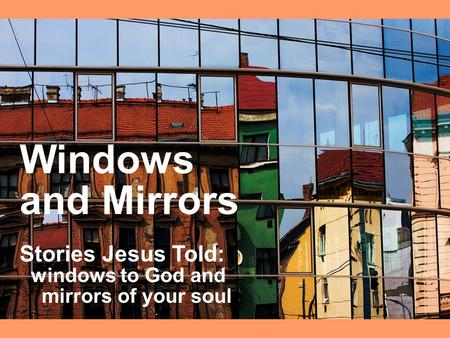 Windows and Mirrors Stories Jesus Told: windows to God and mirrors of your soul.