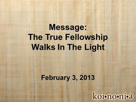 Message: The True Fellowship Walks In The Light February 3, 2013.