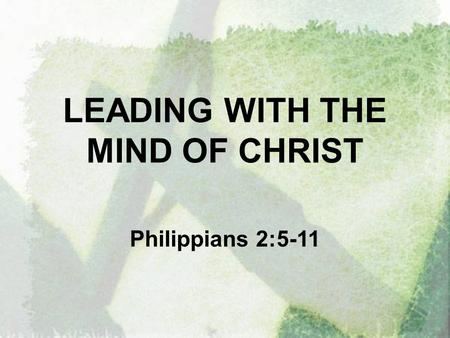 LEADING WITH THE MIND OF CHRIST Philippians 2:5-11.