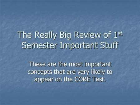 The Really Big Review of 1 st Semester Important Stuff These are the most important concepts that are very likely to appear on the CORE Test.