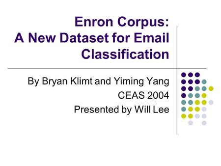 Enron Corpus: A New Dataset for Email Classification By Bryan Klimt and Yiming Yang CEAS 2004 Presented by Will Lee.