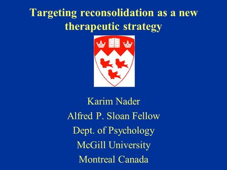 Targeting reconsolidation as a new therapeutic strategy Karim Nader Alfred P. Sloan Fellow Dept. of Psychology McGill University Montreal Canada.