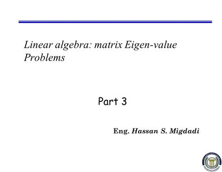 Linear algebra: matrix Eigen-value Problems Eng. Hassan S. Migdadi Part 3.
