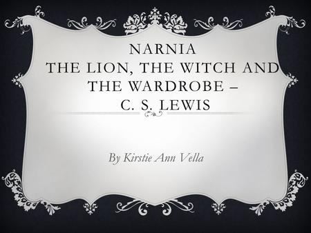 NARNIA THE LION, THE WITCH AND THE WARDROBE – C. S. LEWIS By Kirstie Ann Vella.