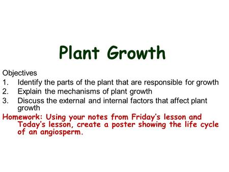 Plant Growth Objectives 1.Identify the parts of the plant that are responsible for growth 2.Explain the mechanisms of plant growth 3.Discuss the external.