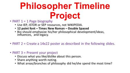 Philosopher Timeline Project PART 1 = 1 Page biography Use IEP, JSTOR or SEP resources, not WIKIPEDIA. 12 point font – Times New Roman – Double Spaced.