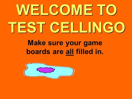 WELCOME TO TEST CELLINGO Make sure your game boards are all filled in.