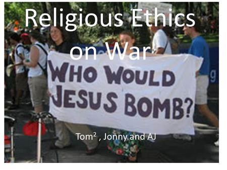 "Religious Ethics on War Tom 2, Jonny and AJ. ""And he will be called a Wonderful Counsellor, mighty God, everlasting father, Prince of Peace. Of the increase."