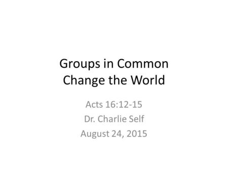 Groups in Common Change the World Acts 16:12-15 Dr. Charlie Self August 24, 2015.
