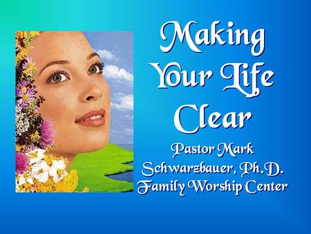 Making Your Life Clear Pastor Mark Schwarzbauer, Ph.D. Family Worship Center.