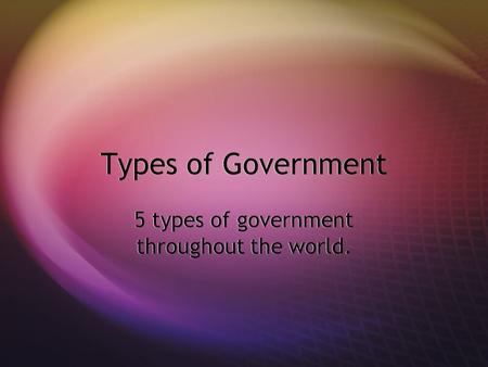 Types of Government 5 types of government throughout the world.