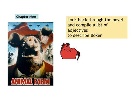 Chapter nine Look back through the novel and compile a list of adjectives to describe Boxer.