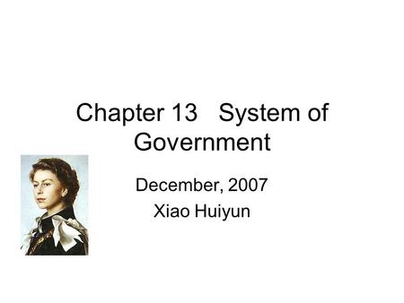Chapter 13 System <strong>of</strong> Government December, 2007 Xiao Huiyun.