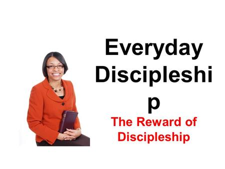 Everyday Discipleshi p The Reward of Discipleship.