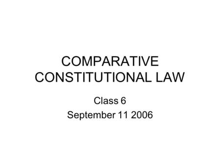 COMPARATIVE CONSTITUTIONAL LAW Class 6 September 11 2006.