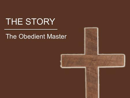 THE STORY The Obedient Master. THE STORY Who is Jesus? Above all, he is the savior, but what does that mean? How does Jesus become Savior? Should we view.