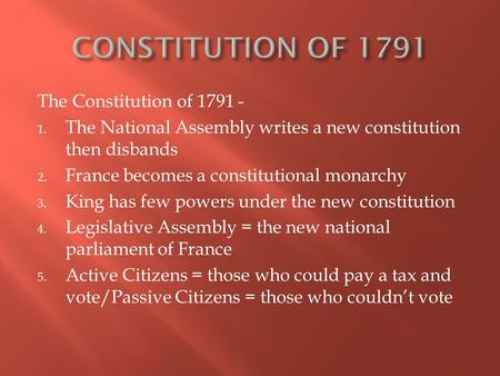 The Constitution of 1791 - 1. The National Assembly writes a new constitution then disbands 2. France becomes a constitutional monarchy 3. King has few.