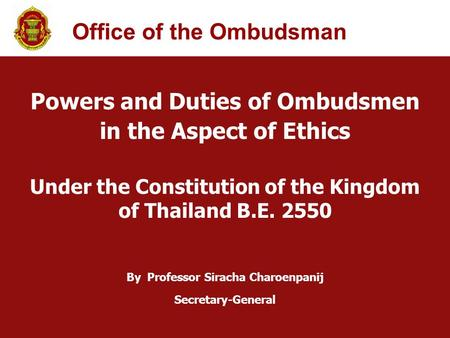 Powers and Duties of Ombudsmen in the Aspect of Ethics Under the Constitution of the Kingdom of Thailand B.E. 2550 By Professor Siracha Charoenpanij Secretary-General.