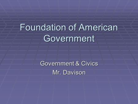 Foundation of American Government Government & Civics Mr. Davison.