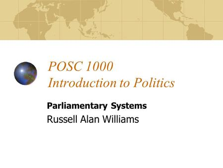POSC 1000 Introduction to Politics Parliamentary Systems Russell Alan Williams.