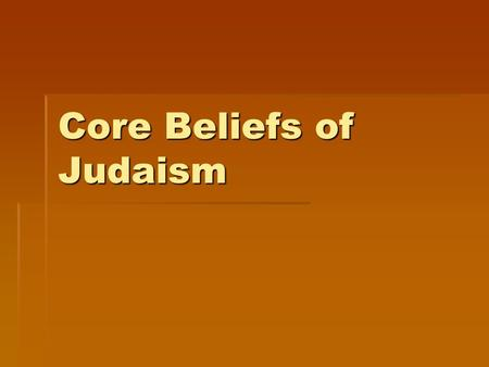 Core Beliefs of Judaism. MONOTHEISM  Jews believe in only one God.  The sacred name of God is YHWH, pronounced Yahweh.  Yahweh is…  Creator of everything.