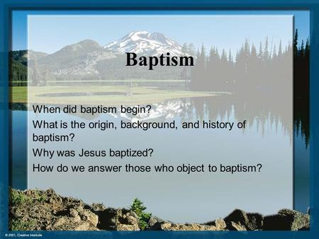 Baptism When did baptism begin? What is the origin, background, and history of baptism? Why was Jesus baptized? How do we answer those who object to baptism?