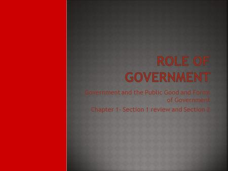 Government and the Public Good and Forms of Government Chapter 1- Section 1 review and Section 2.