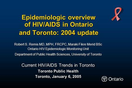 Epidemiologic overview of HIV/AIDS in Ontario and Toronto: 2004 update Robert S. Remis MD, MPH, FRCPC, Maraki Fikre Merid BSc Ontario HIV Epidemiologic.