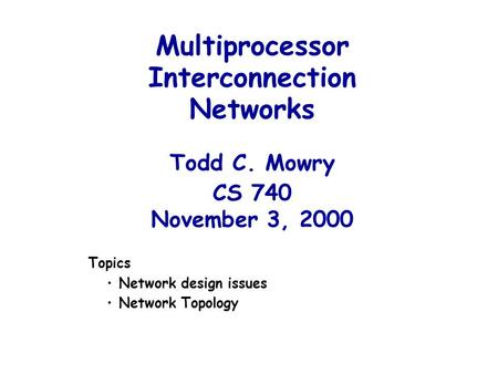 Multiprocessor Interconnection Networks Todd C. Mowry CS 740 November 3, 2000 Topics Network design issues Network Topology.