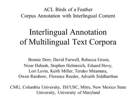 ACL Birds of a Feather Corpus Annotation with Interlingual Content Interlingual Annotation of Multilingual Text Corpora Bonnie Dorr, David Farwell, Rebecca.