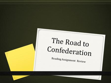The Road to Confederation Reading Assignment Review.