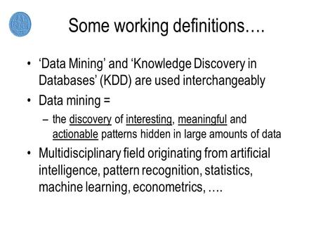 Some working definitions…. 'Data Mining' and 'Knowledge Discovery in Databases' (KDD) are used interchangeably Data mining = –the discovery of interesting,