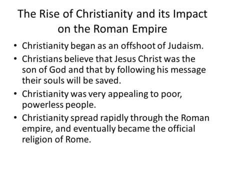 The Rise of Christianity and its Impact on the Roman Empire Christianity began as an offshoot of Judaism. Christians believe that Jesus Christ was the.