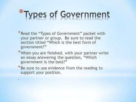 "* Read the ""Types of Government"" packet with your partner or group. Be sure to read the section titled ""Which is the best form of government?"" * When you."