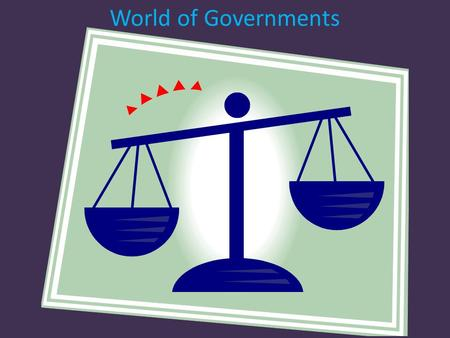 World of Governments. There are many different types of government across our world.