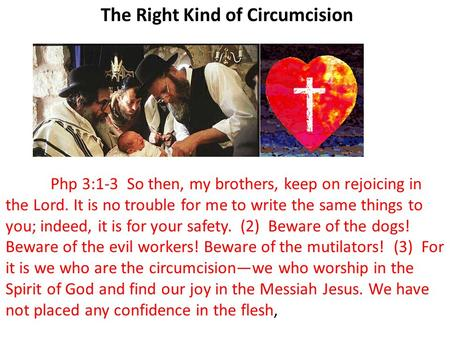 The Right Kind of Circumcision Php 3:1-3 So then, my brothers, keep on rejoicing in the Lord. It is no trouble for me to write the same things to you;