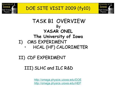 1 TASK B1 OVERVIEW By YASAR ONEL The University of Iowa DOE SITE VISIT 2009 (fy10) I)CMS EXPERIMENT HCAL (HF) CALORIMETERHCAL (HF) CALORIMETER II)CDF EXPERIMENT.
